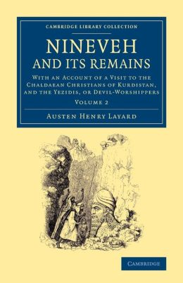 Nineveh and Its Remains: With an Account of a Visit to the Chaldaean Christians of Kurdistan, and the Yezidis, or Devil-Worshippers