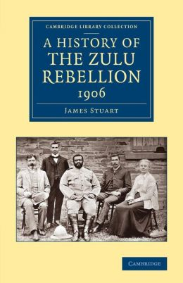 A History of the Zulu Rebellion 1906: And of Dinuzulu's Arrest, Trial and Expatriation