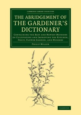 The Abridgement of the Gardener's Dictionary: Containing the Best and Newest Methods of Cultivating and Improving the Kitchen, Fruit, Flower Garden, and Nursery