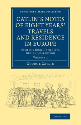 Catlin's Notes of Eight Years' Travels and Residence in Europe: Volume 1: With his North American Indian Collection