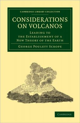 Considerations on Volcanos: The Probable Causes of their Phenomena, the Laws Which Determine their March, the Disposition of their Products, and their Connexion with the Present State and Past History of the Globe