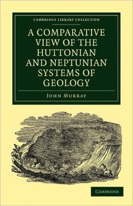 A Comparative View of the Huttonian and Neptunian Systems of Geology: In Answer to the Illustrations of the Huttonian Theory of the Earth, by Professor Playfair