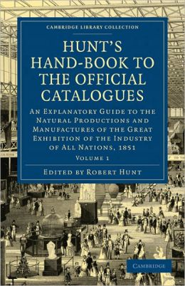 Hunt's Hand-Book to the Official Catalogues of the Great Exhibition: An Explanatory Guide to the Natural Productions and Manufactures of the Great Exhibition of the Industry of All Nations, 1851