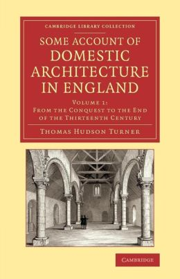 Some Account of Domestic Architecture in England: From the Conquest to the End of the Thirteenth Century