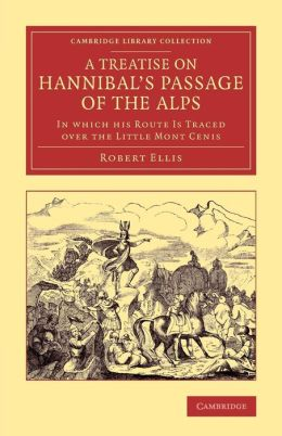 A Treatise on Hannibal's Passage of the Alps: In Which his Route Is Traced over the Little Mont Cenis