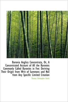 Baronia Anglica Concentrata, Or, A Concentrated Account Of All The Baronies Commonly Called Baronies