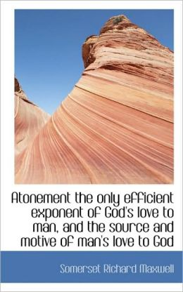 Atonement The Only Efficient Exponent Of God's Love To Man, And The Source And Motive Of Man's Love