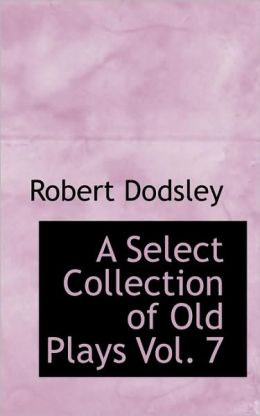 A Select Collection Of Old Plays Vol. 7