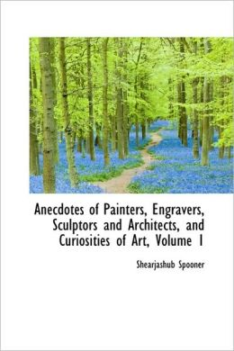Anecdotes Of Painters, Engravers, Sculptors And Architects, And Curiosities Of Art, Volume 1