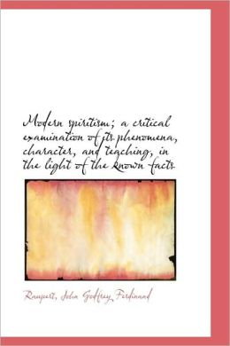 Modern Spiritism; A Critical Examination Of Its Phenomena, Character, And Teaching, In The Light Of