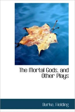 The Mortal Gods, And Other Plays