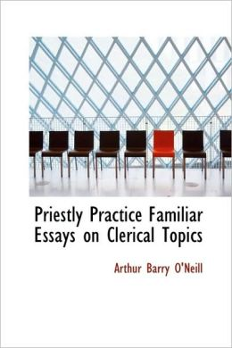 Priestly Practice Familiar Essays on Clerical Topics