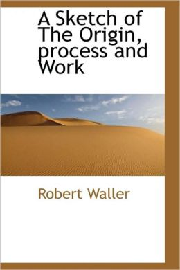 A Sketch Of The Origin, Process And Work