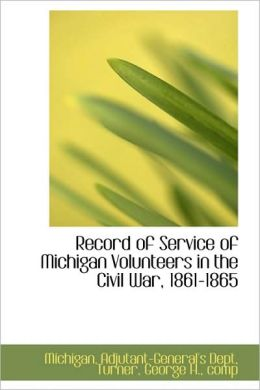 Record of service of Michigan volunteers in the civil war, 1861-1865 Michigan. Adjutant-General's Dept.