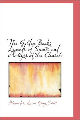 The Golden Book; Legends Of Saints And Martyrs Of The Church