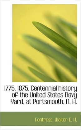 1775. 1875. Centennial History Of The United States Navy Yard, At Portsmouth, N. H.