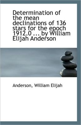 Determination Of The Mean Declinations Of 136 Stars For The Epoch 1912.0 ... By William Elijah Ander