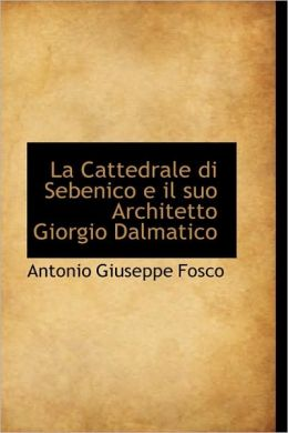 La Cattedrale Di Sebenico E Il Suo Architetto Giorgio Dalmatico