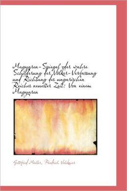 Magyaren-Spiegel Oder Wahre Schilderung Der Volker-Verfassung Und Richtung Des Ungarischen Reiches N