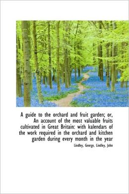 A Guide To The Orchard And Fruit Garden; Or, An Account Of The Most Valuable Fruits Cultivated In Gr