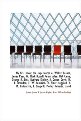 My First Book; The Experiences Of Walter Besant, James Payn, W. Clark Russell, Grant Allen, Hall Cai