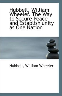 Hubbell, William Wheeler. The Way To Secure Peace And Establish Unity As One Nation