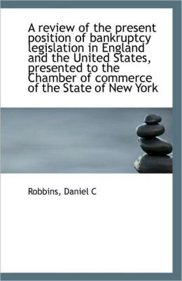 A Review Of The Present Position Of Bankruptcy Legislation In England And The United States, Present