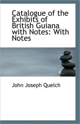 Catalogue Of The Exhibits Of British Guiana With Notes