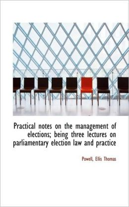 Practical Notes On The Management Of Elections; Being Three Lectures On Parliamentary Election Law A