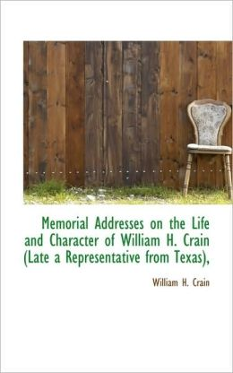 Memorial Addresses On The Life And Character Of William H. Crain (Late A Representative From Texas),