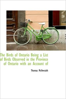 The Birds Of Ontario Being A List Of Birds Observed In The Province Of Ontario With An Account Of