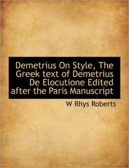 Demetrius On Style, The Greek Text Of Demetrius De Elocutione Edited After The Paris Manuscript