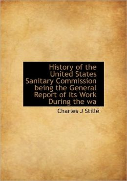 History of the United States Sanitary Commission being the General Report of its Work During the wa Charles J Stille
