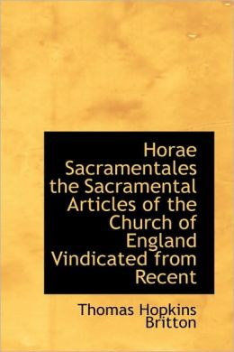 Horae Sacramentales the Sacramental Articles of the Church of England Vindicated from Recent