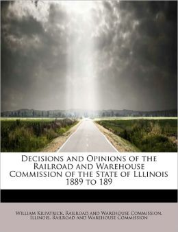 Decisions And Opinions Of The Railroad And Warehouse Commission Of The State Of Lllinois 1889 To 189