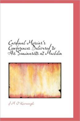 Cardinal Mercier's Conferences Delivered To His Seminarists At Mechlin
