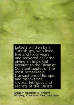 Letters Written By A Turkish Spy, Who Lived Five And Forty Years Undiscovered At Paris