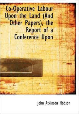 Co-Operative Labour Upon The Land (And Other Papers), The Report Of A Conference Upon