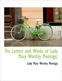 The Letters And Works Of Lady Mary Wortley Montagu;