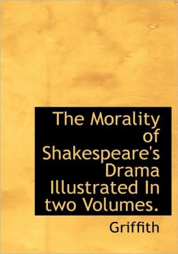 The Morality Of Shakespeare's Drama Illustrated In Two Volumes.