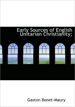 Early Sources Of English Unitarian Christianity;