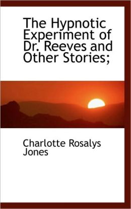 The Hypnotic Experiment Of Dr. Reeves And Other Stories;