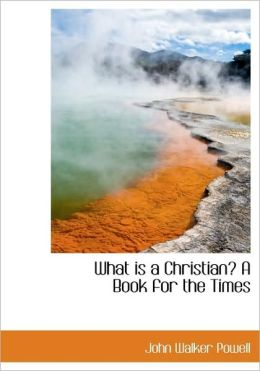 What Is A Christian? A Book For The Times