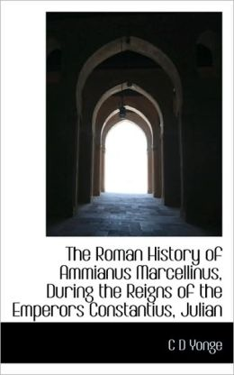 The Roman History Of Ammianus Marcellinus, During The Reigns Of The Emperors Constantius, Julian