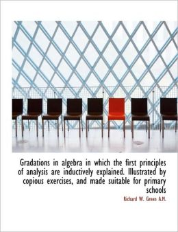 Gradations In Algebra In Which The First Principles Of Analysis Are Inductively Explained. Illustrat