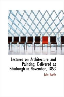 Lectures On Architecture And Painting, Delivered At Edinburgh In November, 1853