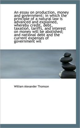 An Essay On Production, Money And Government; In Which The Principle Of A Natural Law Is Advanced An