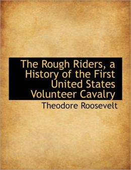 The Rough Riders: A History of the First United States Volunteer Cavalry