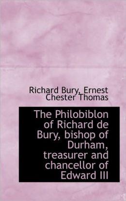 The Philobiblon Of Richard De Bury, Bishop Of Durham, Treasurer And Chancellor Of Edward Iii