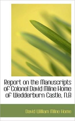 Report On The Manuscripts Of Colonel David Milne Home Of Wedderburn Castle, N.B